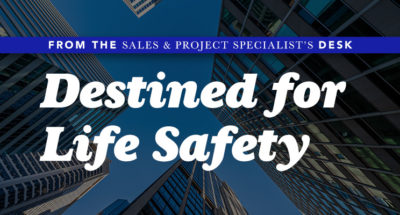 From the Sales & Project Specialist's Desk - Destined for Life Safety